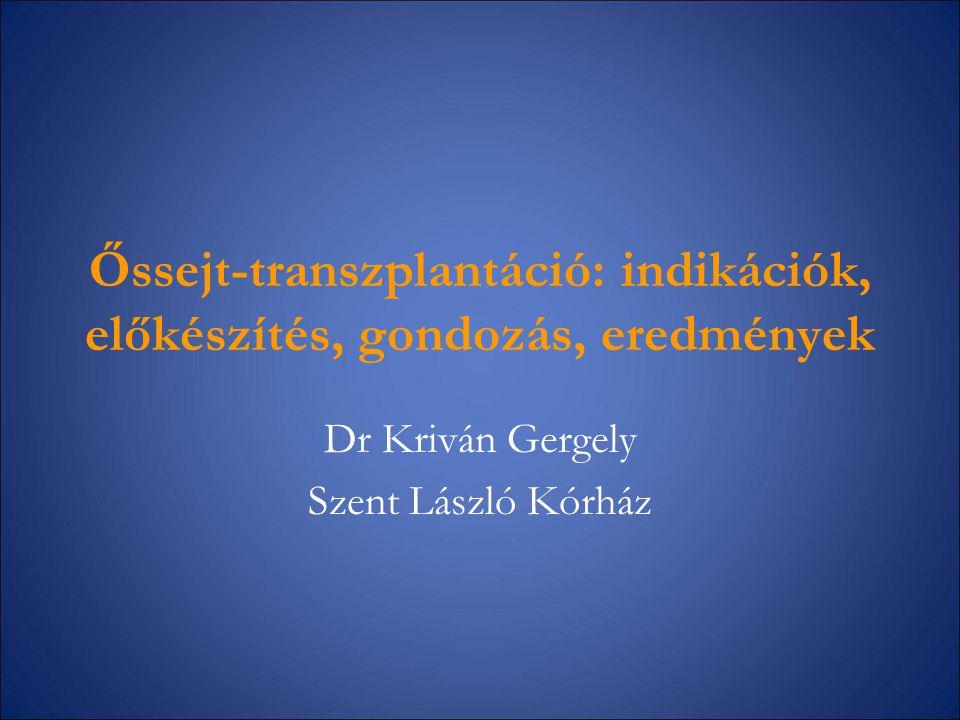 Őssejt-transzplantáció: indikációk, előkészítés, gondozás, eredmények Dr Kriván Gergely Szent László Kórház