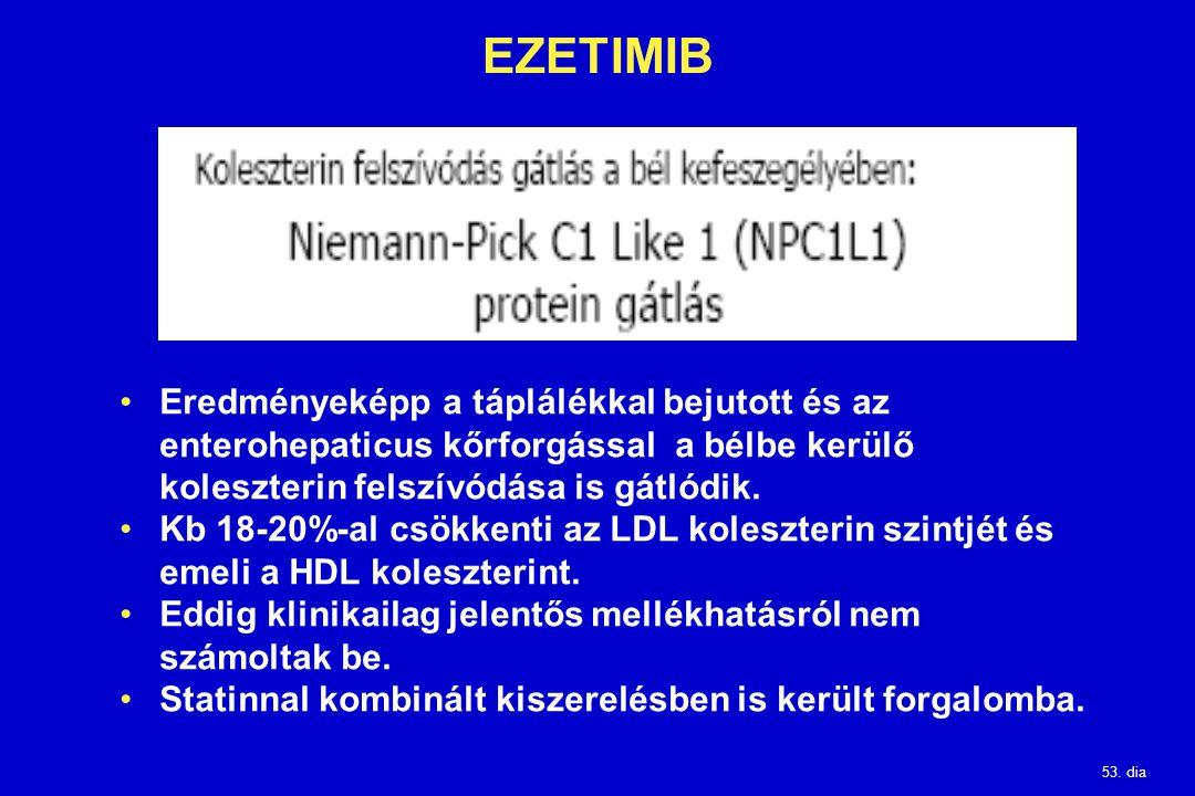 53. dia EZETIMIB Eredményeképp a táplálékkal bejutott és az enterohepaticus kőrforgással a bélbe kerülő koleszterin felszívódása is gátlódik. Kb 18-20