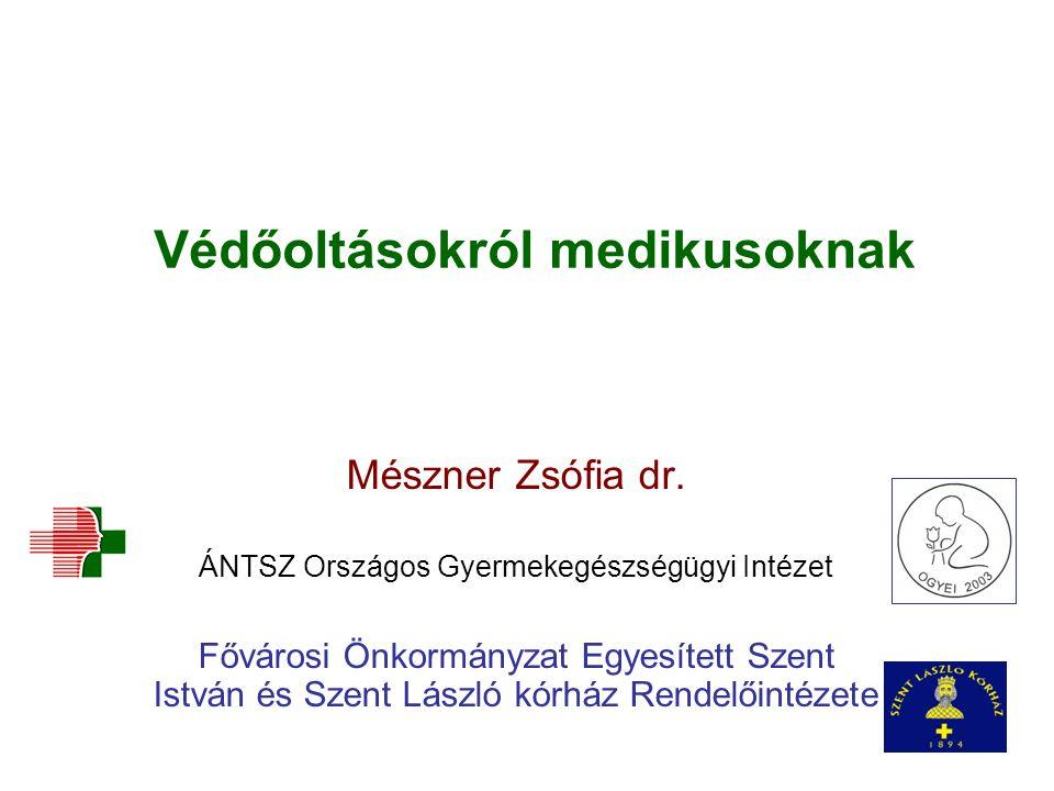 Védőoltásokról medikusoknak Mészner Zsófia dr. ÁNTSZ Országos Gyermekegészségügyi Intézet Fővárosi Önkormányzat Egyesített Szent István és Szent Lászl
