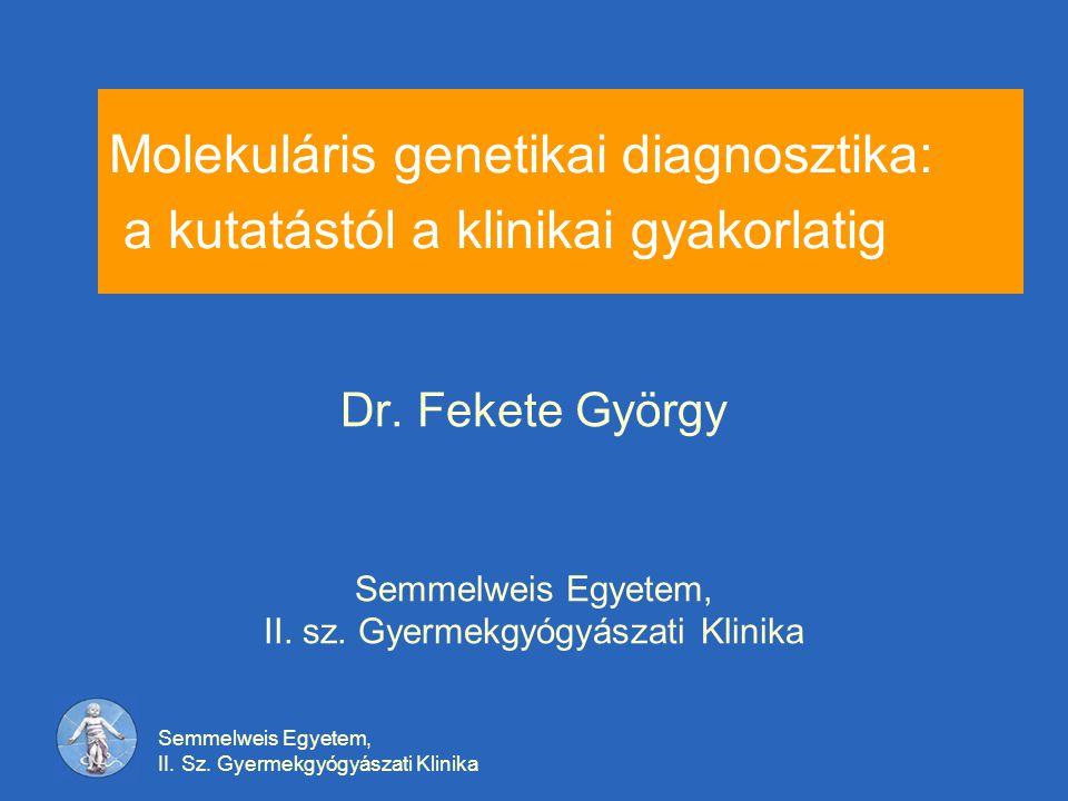 Semmelweis Egyetem, II. Sz. Gyermekgyógyászati Klinika Molekuláris genetikai diagnosztika: a kutatástól a klinikai gyakorlatig Dr. Fekete György Semme
