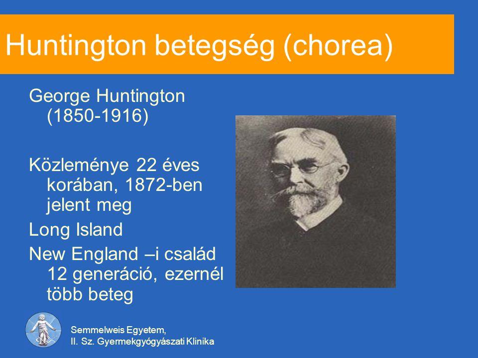 Semmelweis Egyetem, II. Sz. Gyermekgyógyászati Klinika Huntington betegség (chorea) George Huntington (1850-1916) Közleménye 22 éves korában, 1872-ben