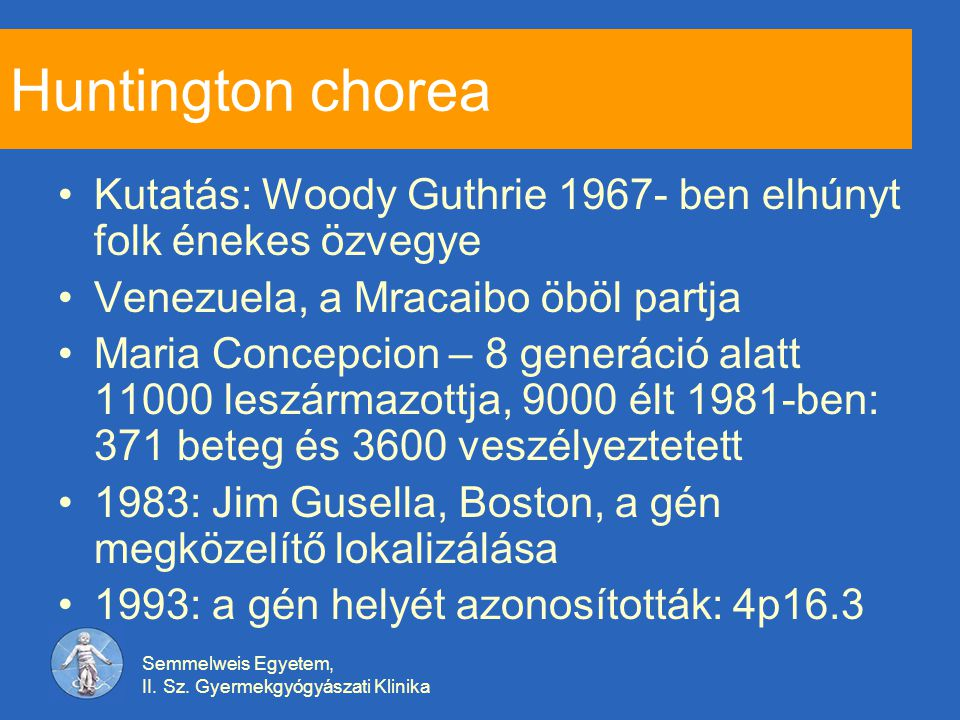 Semmelweis Egyetem, II. Sz. Gyermekgyógyászati Klinika Huntington chorea Kutatás: Woody Guthrie 1967- ben elhúnyt folk énekes özvegye Venezuela, a Mra