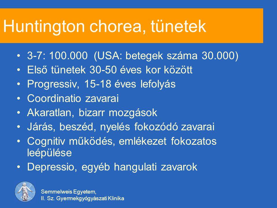 Semmelweis Egyetem, II. Sz. Gyermekgyógyászati Klinika Huntington chorea, tünetek 3-7: 100.000 (USA: betegek száma 30.000) Első tünetek 30-50 éves kor