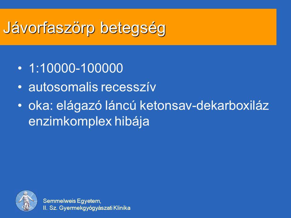 Semmelweis Egyetem, II. Sz. Gyermekgyógyászati Klinika Jávorfaszörp betegség 1:10000-100000 autosomalis recesszív oka: elágazó láncú ketonsav-dekarbox