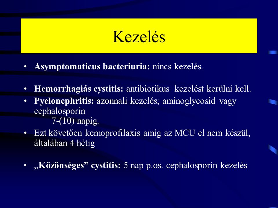 Kezelés Asymptomaticus bacteriuria: nincs kezelés. Hemorrhagiás cystitis: antibiotikus kezelést kerülni kell. Pyelonephritis: azonnali kezelés; aminog
