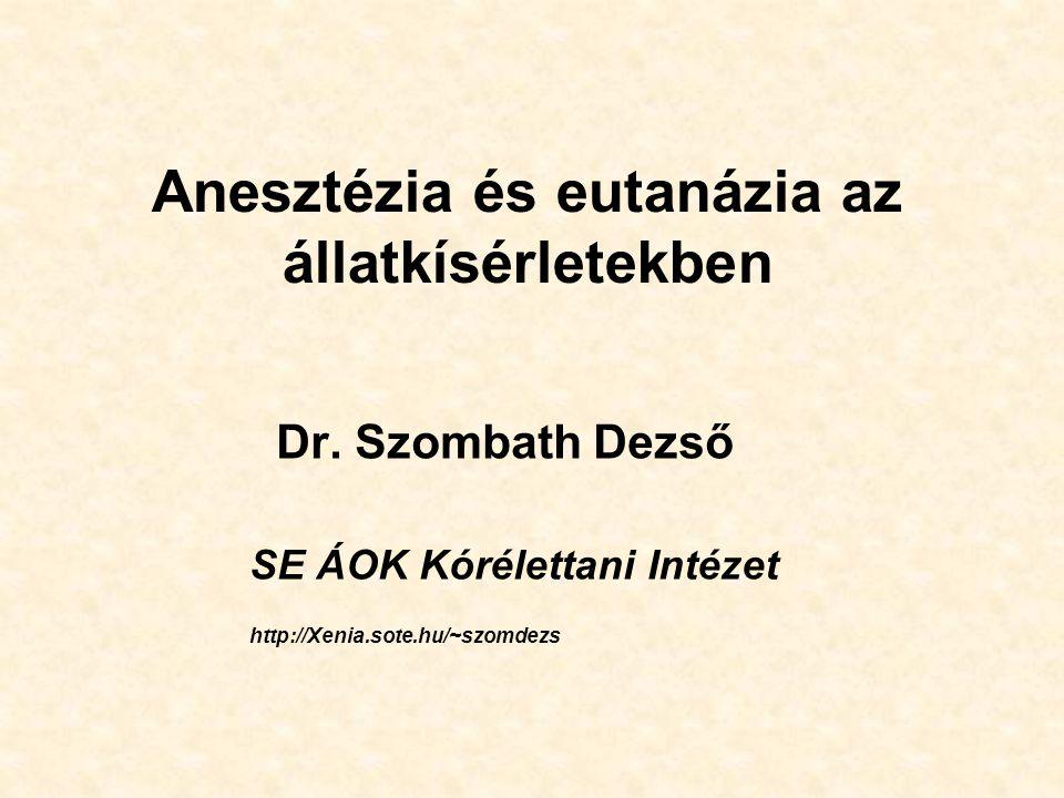 Anesztézia és eutanázia az állatkísérletekben Dr. Szombath Dezső SE ÁOK Kórélettani Intézet http://Xenia.sote.hu/~szomdezs