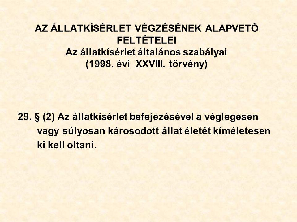 AZ ÁLLATKÍSÉRLET VÉGZÉSÉNEK ALAPVETŐ FELTÉTELEI Az állatkísérlet általános szabályai (1998. évi XXVIII. törvény) 29. § (2) Az állatkísérlet befejezésé