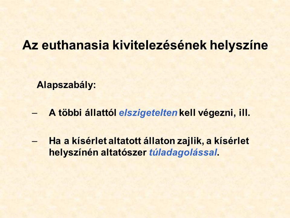 Az euthanasia kivitelezésének helyszíne Alapszabály: –A többi állattól elszigetelten kell végezni, ill. –Ha a kísérlet altatott állaton zajlik, a kísé
