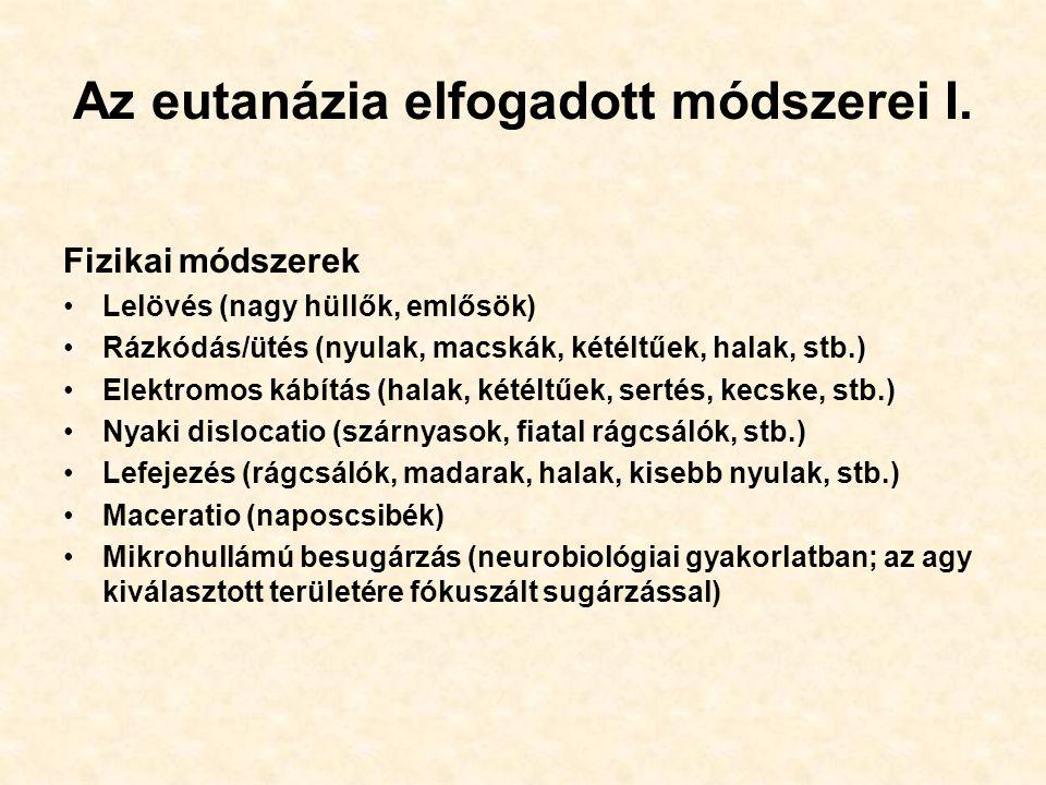 Az eutanázia elfogadott módszerei I. Fizikai módszerek Lelövés (nagy hüllők, emlősök) Rázkódás/ütés (nyulak, macskák, kétéltűek, halak, stb.) Elektrom