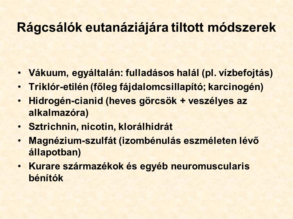 Rágcsálók eutanáziájára tiltott módszerek Vákuum, egyáltalán: fulladásos halál (pl. vízbefojtás) Triklór-etilén (főleg fájdalomcsillapító; karcinogén)