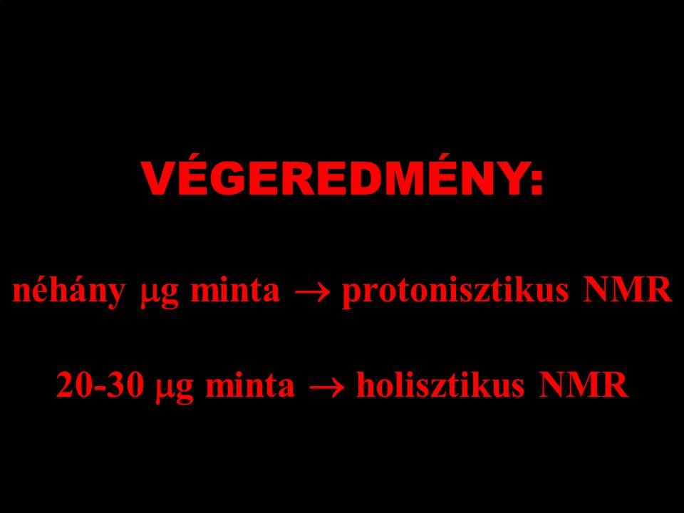 VÉGEREDMÉNY: néhány  g minta  protonisztikus NMR 20-30  g minta  holisztikus NMR