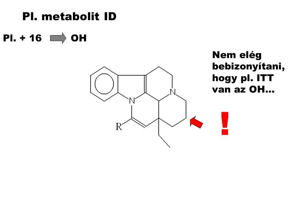Pl. metabolit ID Pl. + 16 OH Nem elég bebizonyítani, hogy pl. ITT van az OH… !