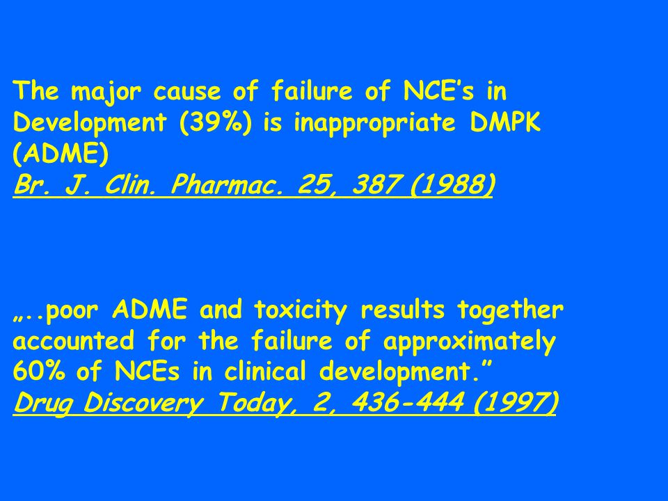 "The major cause of failure of NCE's in Development (39%) is inappropriate DMPK (ADME) Br. J. Clin. Pharmac. 25, 387 (1988) ""..poor ADME and toxicity r"