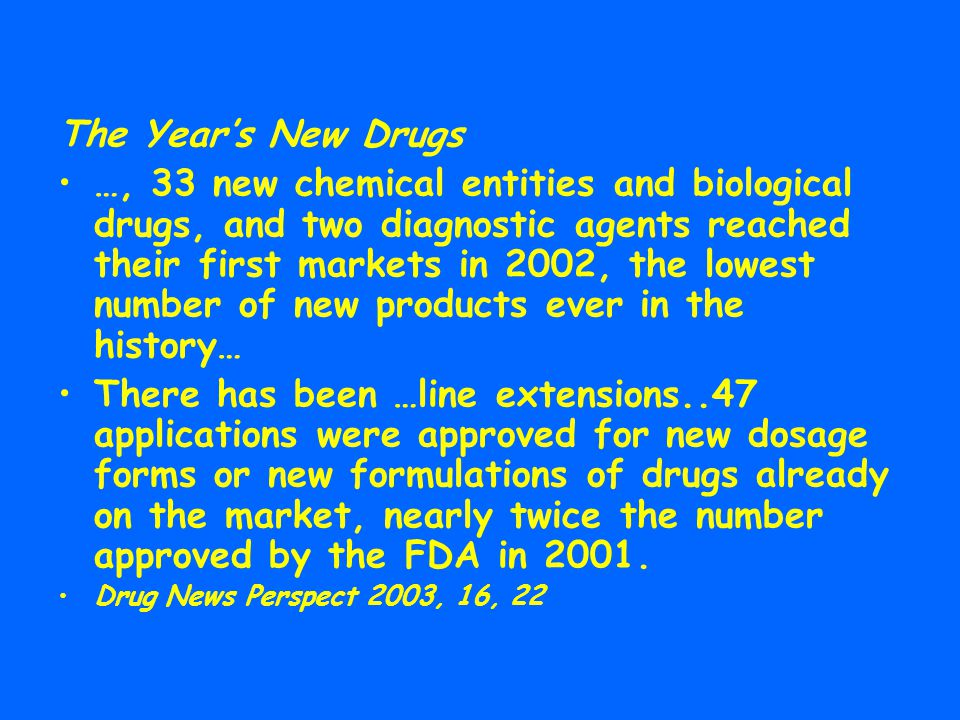 The Year's New Drugs …, 33 new chemical entities and biological drugs, and two diagnostic agents reached their first markets in 2002, the lowest numbe