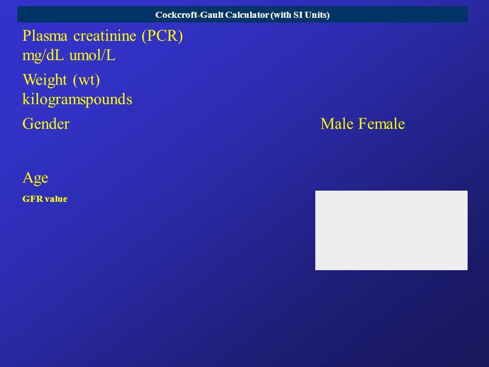 Cockcroft-Gault Calculator (with SI Units) Plasma creatinine (PCR) mg/dL umol/L Weight (wt) kilogramspounds GenderMale Female Age GFR value