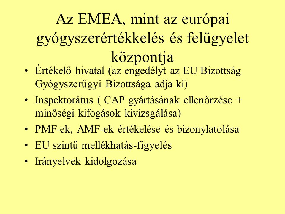 Az EMEA, mint az európai gyógyszerértékkelés és felügyelet központja Értékelő hivatal (az engedélyt az EU Bizottság Gyógyszerügyi Bizottsága adja ki) Inspektorátus ( CAP gyártásának ellenőrzése + minőségi kifogások kivizsgálása) PMF-ek, AMF-ek értékelése és bizonylatolása EU szintű mellékhatás-figyelés Irányelvek kidolgozása
