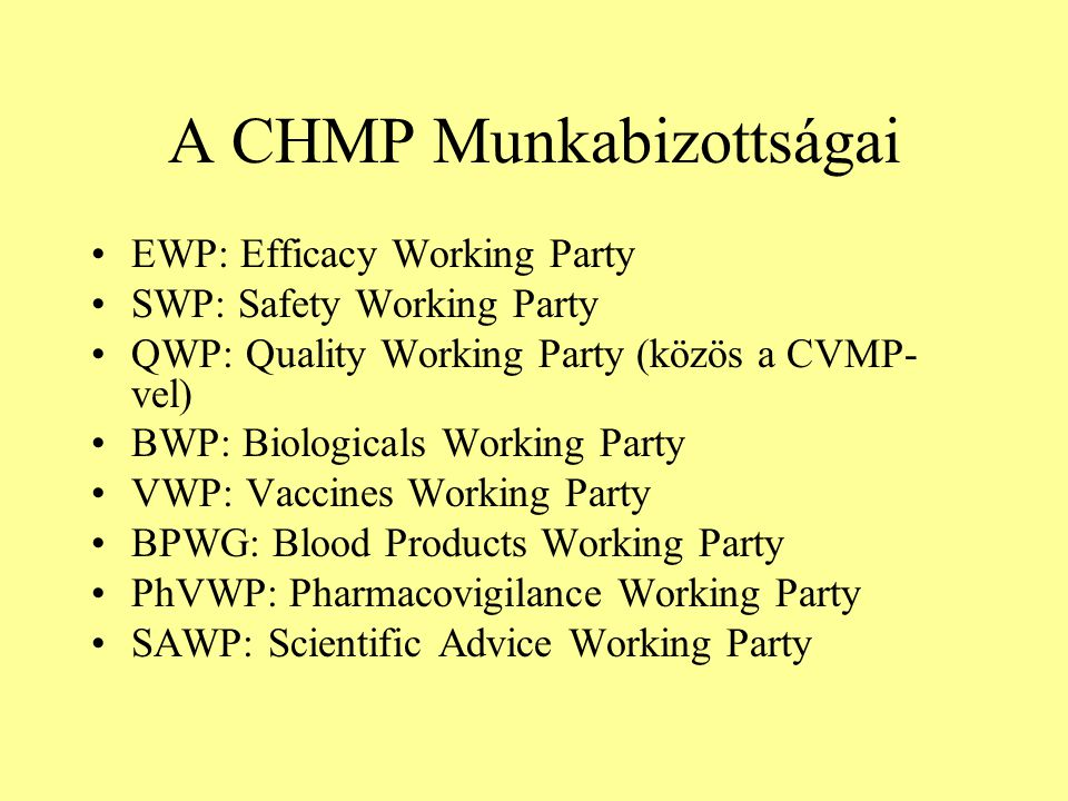 A CHMP Munkabizottságai EWP: Efficacy Working Party SWP: Safety Working Party QWP: Quality Working Party (közös a CVMP- vel) BWP: Biologicals Working Party VWP: Vaccines Working Party BPWG: Blood Products Working Party PhVWP: Pharmacovigilance Working Party SAWP: Scientific Advice Working Party