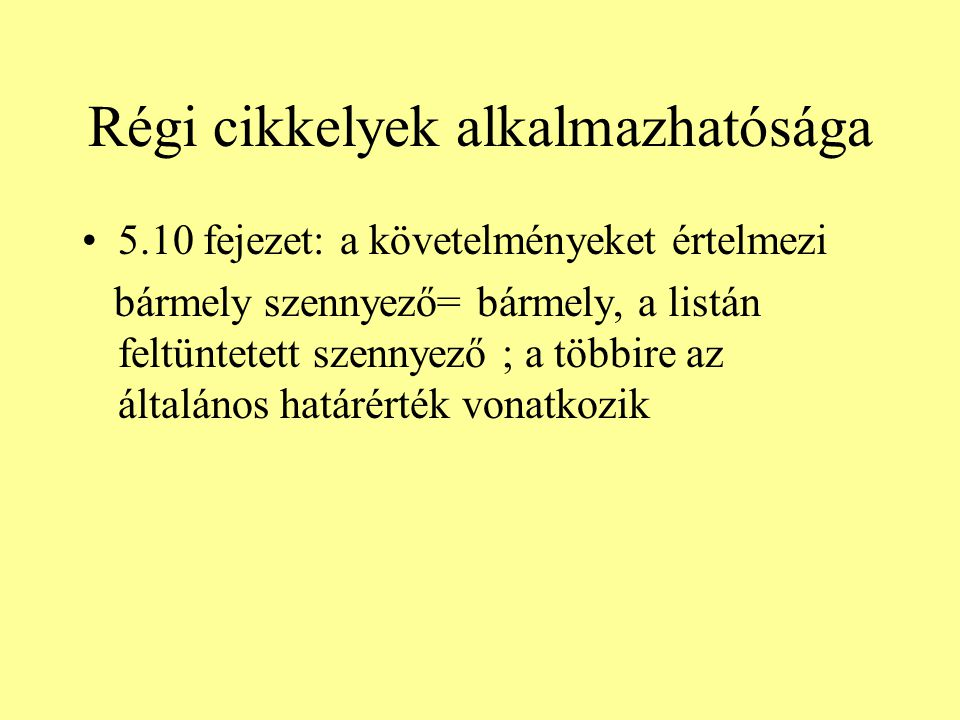 Régi cikkelyek alkalmazhatósága 5.10 fejezet: a követelményeket értelmezi bármely szennyező= bármely, a listán feltüntetett szennyező ; a többire az általános határérték vonatkozik