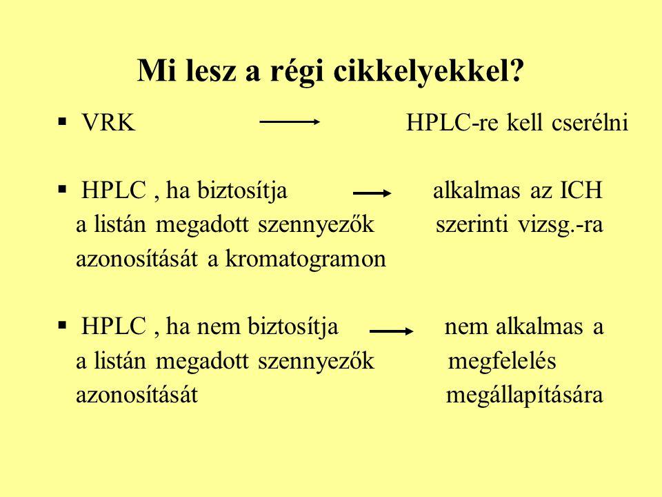Mi lesz a régi cikkelyekkel?  VRK HPLC-re kell cserélni  HPLC, ha biztosítja alkalmas az ICH a listán megadott szennyezők szerinti vizsg.-ra azonosí