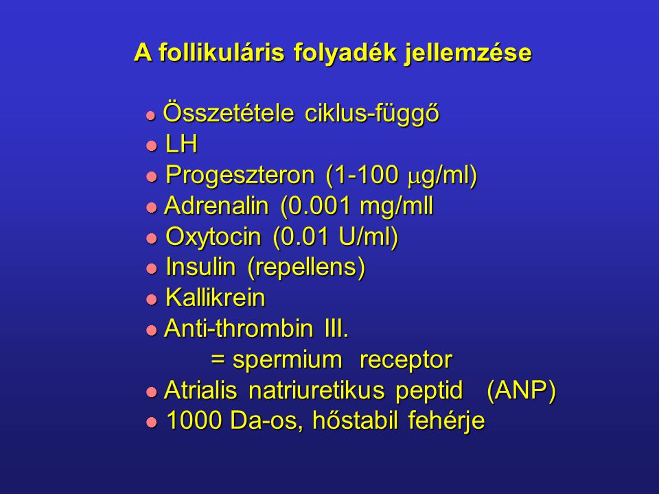 A follikuláris folyadék jellemzése Összetétele ciklus-függő Összetétele ciklus-függő LH LH Progeszteron (1-100  g/ml) Progeszteron (1-100  g/ml) Adrenalin (0.001 mg/mll Adrenalin (0.001 mg/mll Oxytocin (0.01 U/ml) Oxytocin (0.01 U/ml) Insulin (repellens) Insulin (repellens) Kallikrein Kallikrein Anti-thrombin III.