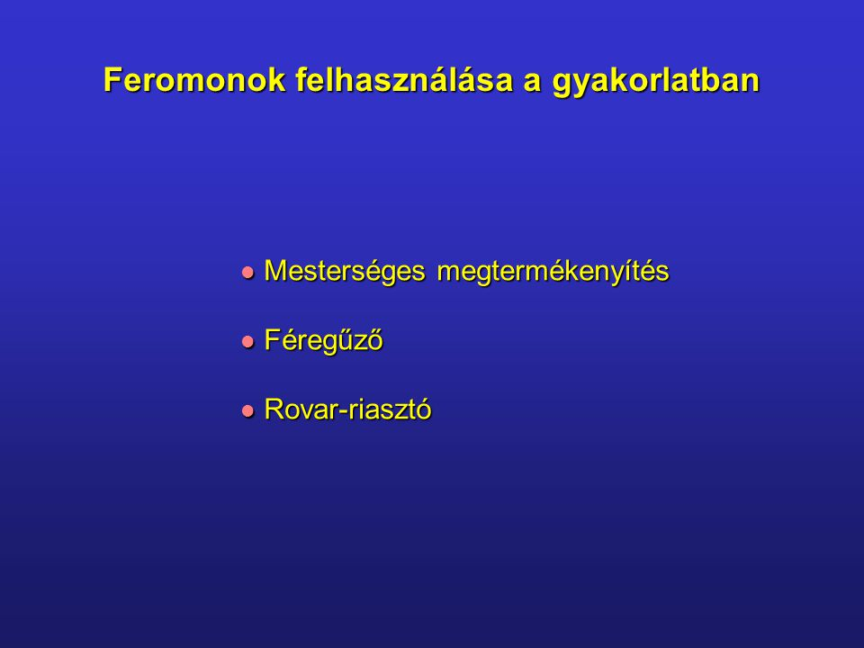 Feromonok felhasználása a gyakorlatban Mesterséges megtermékenyítés Mesterséges megtermékenyítés Féregűző Féregűző Rovar-riasztó Rovar-riasztó