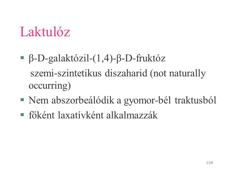 106 Laktulóz §β-D-galaktózil-(1,4)-β-D-fruktóz szemi-szintetikus diszaharid (not naturally occurring) §Nem abszorbeálódik a gyomor-bél traktusból §fők