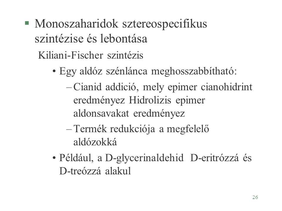 26 §Monoszaharidok sztereospecifikus szintézise és lebontása Kiliani-Fischer szintézis Egy aldóz szénlánca meghosszabbítható: –Cianid addició, mely ep