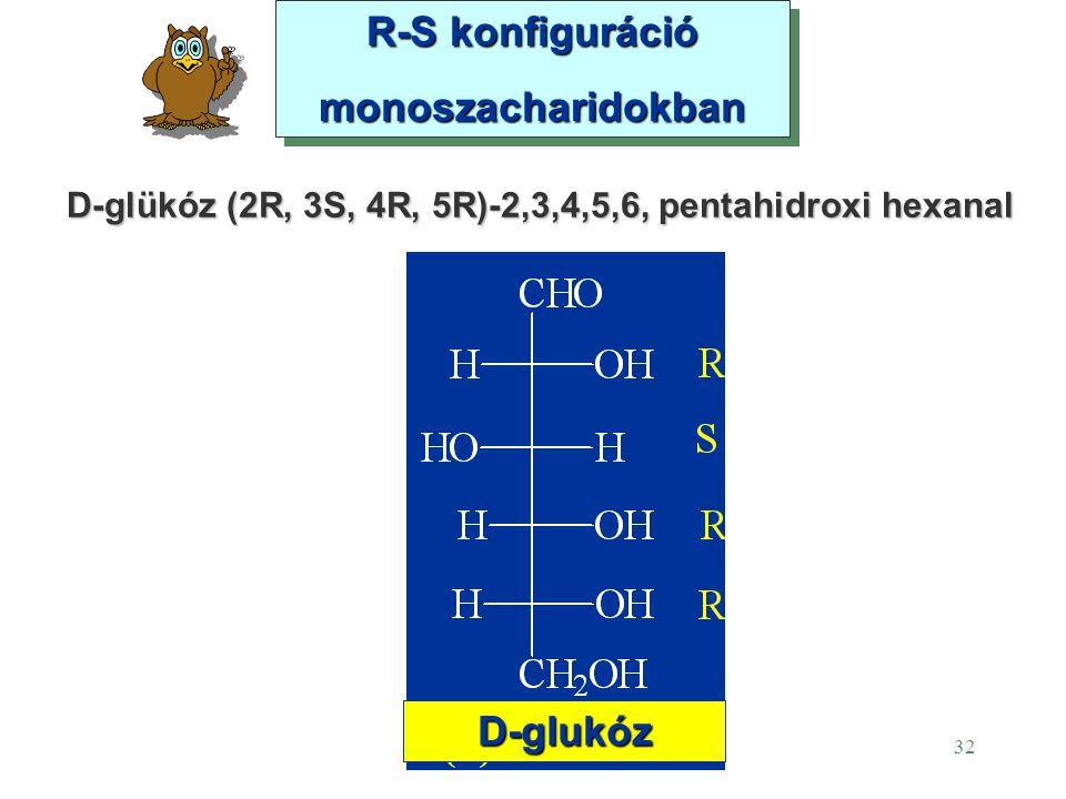 32 R-S konfiguráció monoszacharidokban R-S konfiguráció monoszacharidokban D-glukóz D-glükóz (2R, 3S, 4R, 5R)-2,3,4,5,6, pentahidroxi hexanal
