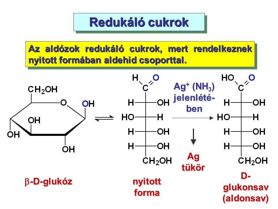 Redukáló cukrok Az aldózok redukáló cukrok, mert rendelkeznek nyitott formában aldehid csoporttal. Ag + (NH 3 ) jelenlété- ben  -D-glukóz nyitott for