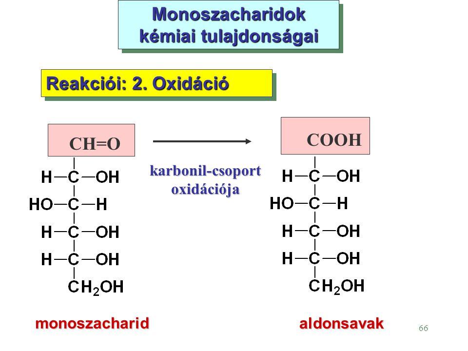 66 Monoszacharidok kémiai tulajdonságai monoszacharid Reakciói: 2. Oxidáció aldonsavak CH=O COOH karbonil-csoport oxidációja