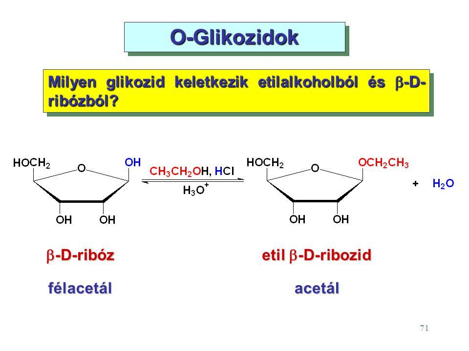 71 O-Glikozidok Milyen glikozid keletkezik etilalkoholból és  -D- ribózból? félacetálacetál etil  -D-ribozid  -D-ribóz