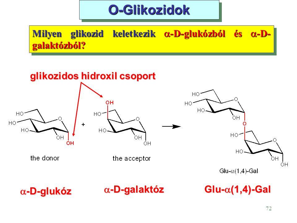 72 O-Glikozidok Milyen glikozid keletkezik  -D-glukózból és  -D- galaktózból? Glu-  (1,4)-Gal  -D-glukóz  -D-galaktóz glikozidos hidroxil csoport