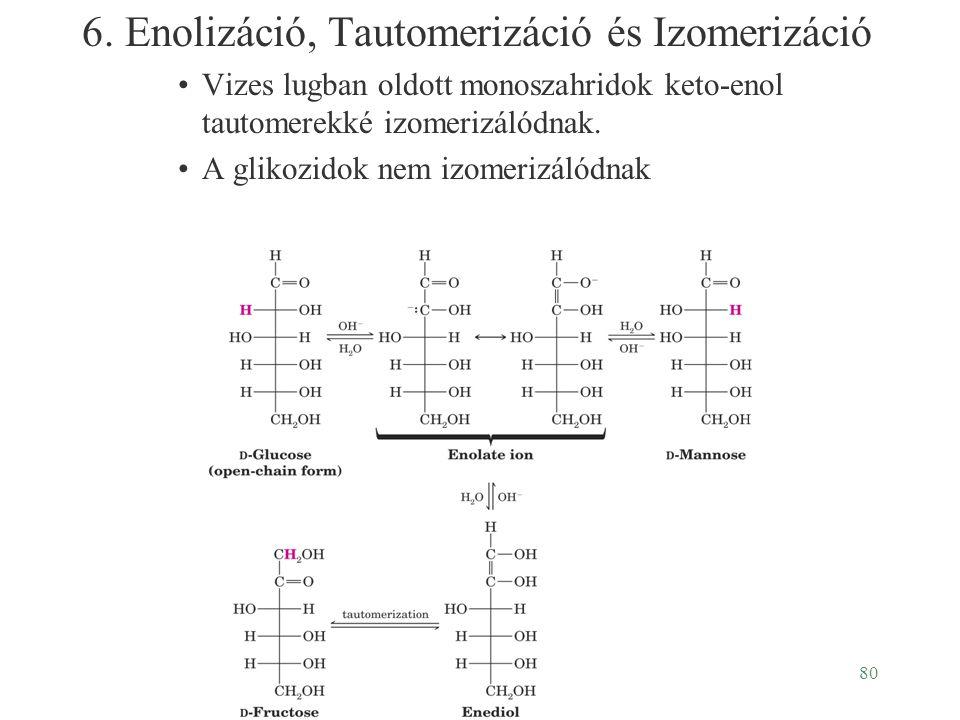 80 6. Enolizáció, Tautomerizáció és Izomerizáció Vizes lugban oldott monoszahridok keto-enol tautomerekké izomerizálódnak. A glikozidok nem izomerizál
