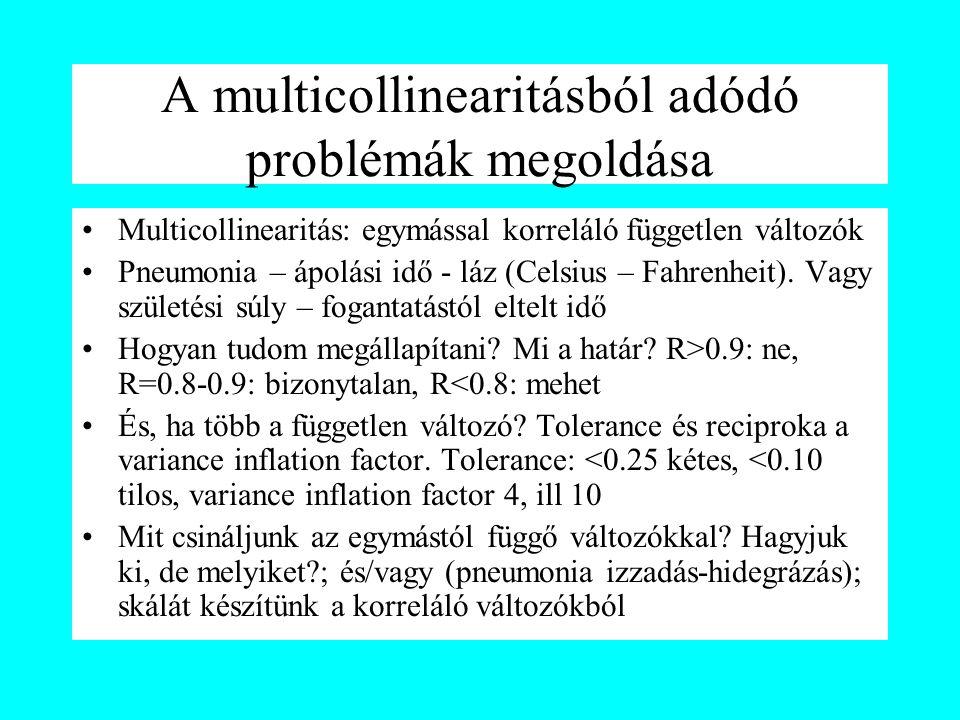 A multicollinearitásból adódó problémák megoldása Multicollinearitás: egymással korreláló független változók Pneumonia – ápolási idő - láz (Celsius –