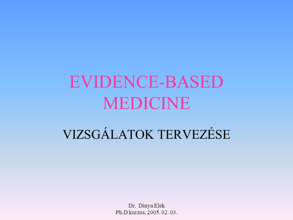 Dr. Dinya Elek Ph.D kurzus, 2005. 02. 03. EVIDENCE-BASED MEDICINE VIZSGÁLATOK TERVEZÉSE