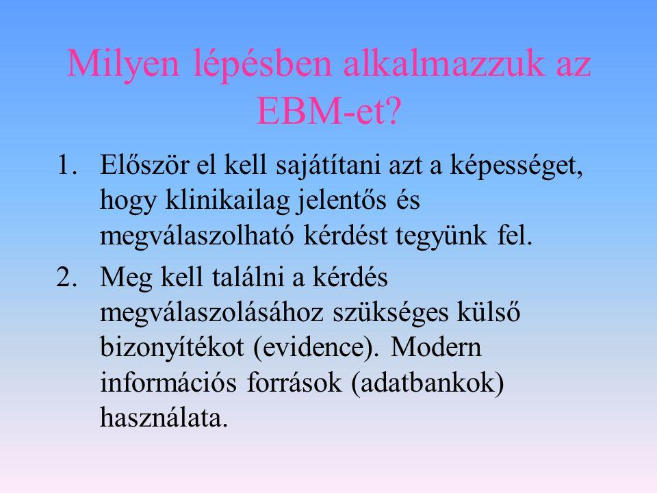 Milyen lépésben alkalmazzuk az EBM-et? 1.Először el kell sajátítani azt a képességet, hogy klinikailag jelentős és megválaszolható kérdést tegyünk fel