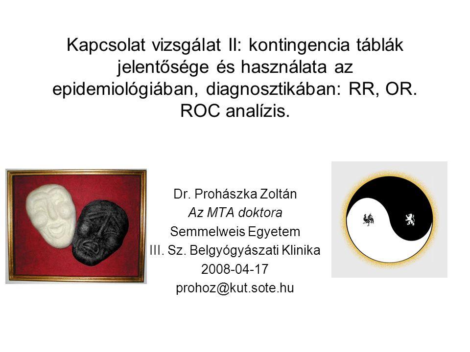 Kapcsolat vizsgálat II: kontingencia táblák jelentősége és használata az epidemiológiában, diagnosztikában: RR, OR. ROC analízis. Dr. Prohászka Zoltán
