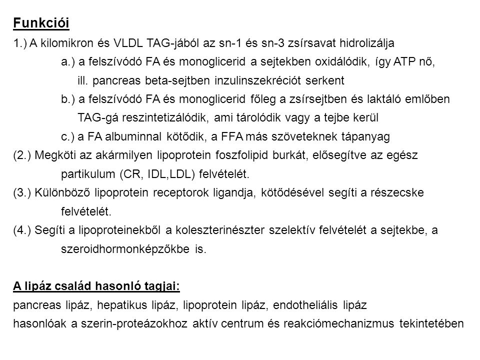 Funkciói 1.) A kilomikron és VLDL TAG-jából az sn-1 és sn-3 zsírsavat hidrolizálja a.) a felszívódó FA és monoglicerid a sejtekben oxidálódik, így ATP nő, ill.