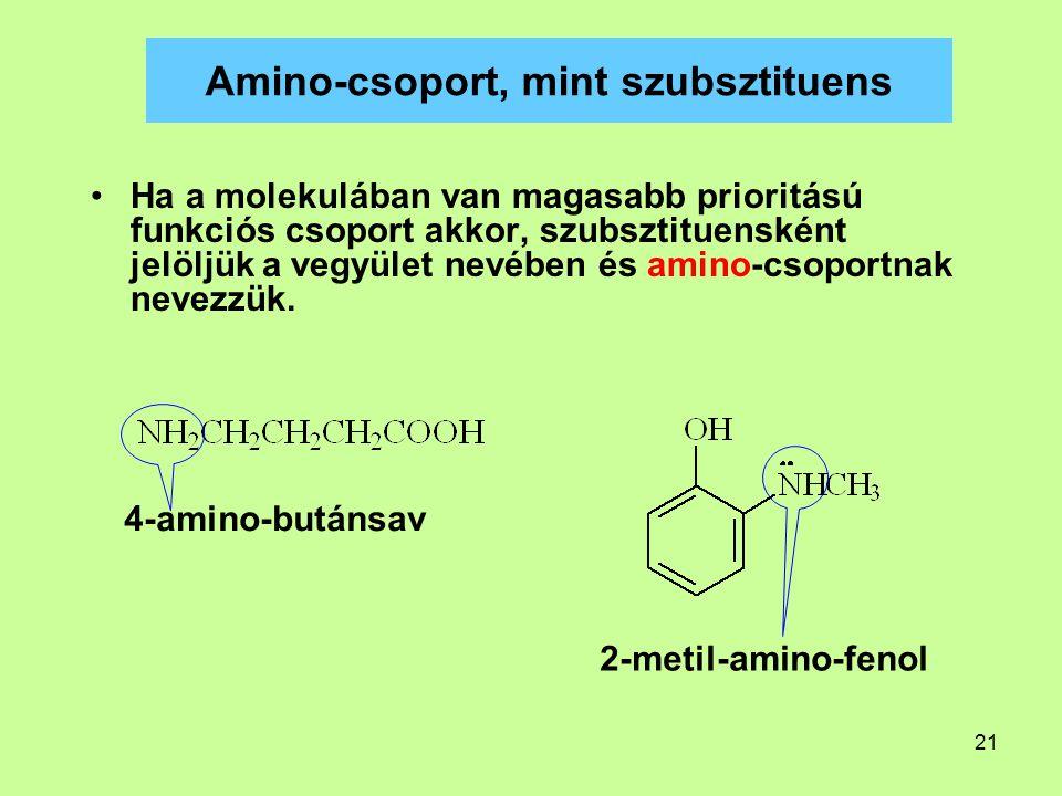 21 Amino-csoport, mint szubsztituens Ha a molekulában van magasabb prioritású funkciós csoport akkor, szubsztituensként jelöljük a vegyület nevében és