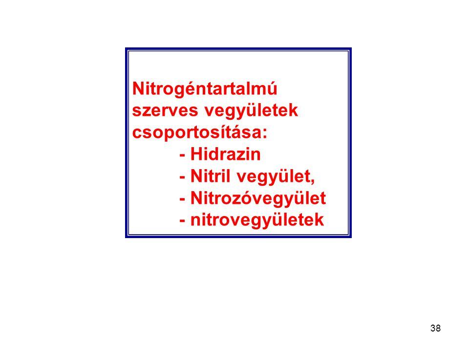 38 Nitrogéntartalmú szerves vegyületek csoportosítása: - Hidrazin - Nitril vegyület, - Nitrozóvegyület - nitrovegyületek