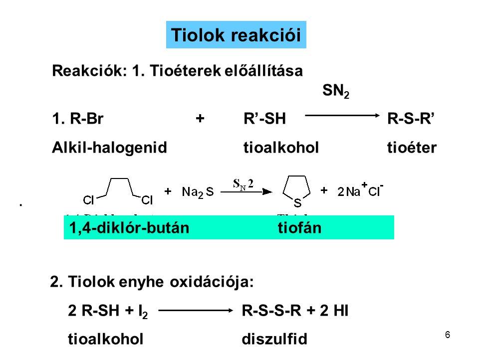 6 Reakciók: 1. Tioéterek előállítása SN 2 1.R-Br + R'-SHR-S-R' Alkil-halogenidtioalkoholtioéter 2.Tiolok enyhe oxidációja: 2 R-SH + I 2 R-S-S-R + 2 HI