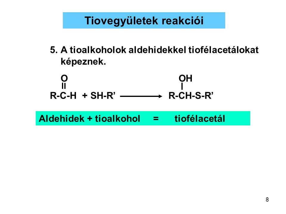 8 Tiovegyületek reakciói Aldehidek + tioalkohol= tiofélacetál 5.A tioalkoholok aldehidekkel tiofélacetálokat képeznek. OOH R-C-H + SH-R' R-CH-S-R'