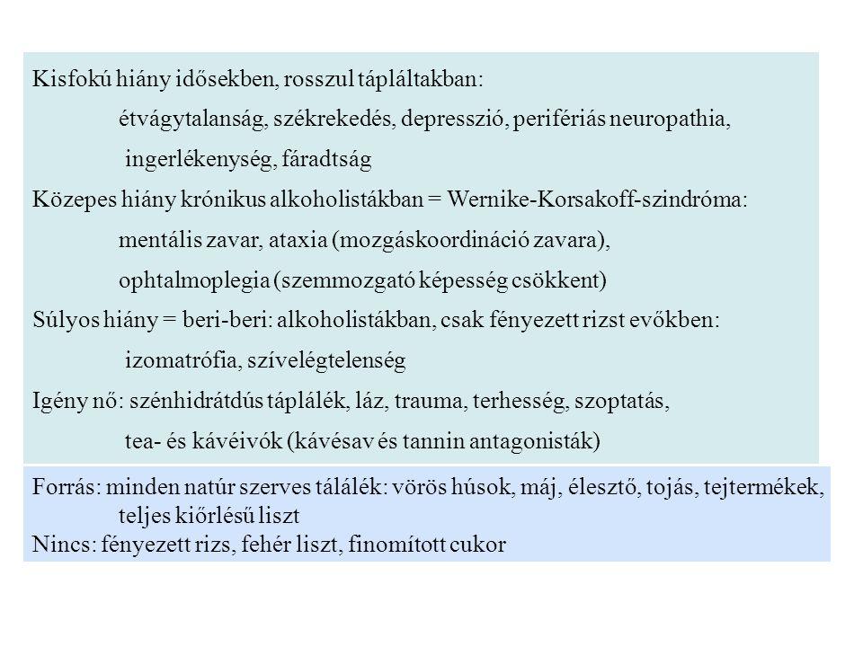 Kisfokú hiány idősekben, rosszul tápláltakban: étvágytalanság, székrekedés, depresszió, perifériás neuropathia, ingerlékenység, fáradtság Közepes hiány krónikus alkoholistákban = Wernike-Korsakoff-szindróma: mentális zavar, ataxia (mozgáskoordináció zavara), ophtalmoplegia (szemmozgató képesség csökkent) Súlyos hiány = beri-beri: alkoholistákban, csak fényezett rizst evőkben: izomatrófia, szívelégtelenség Igény nő: szénhidrátdús táplálék, láz, trauma, terhesség, szoptatás, tea- és kávéivók (kávésav és tannin antagonisták) Forrás: minden natúr szerves tálálék: vörös húsok, máj, élesztő, tojás, tejtermékek, teljes kiőrlésű liszt Nincs: fényezett rizs, fehér liszt, finomított cukor