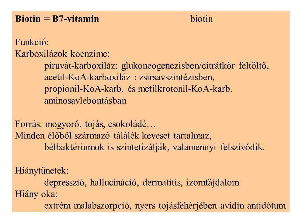 Biotin= B7-vitaminbiotin Funkció: Karboxilázok koenzime: piruvát-karboxiláz: glukoneogenezisben/citrátkör feltöltő, acetil-KoA-karboxiláz : zsírsavszintézisben, propionil-KoA-karb.