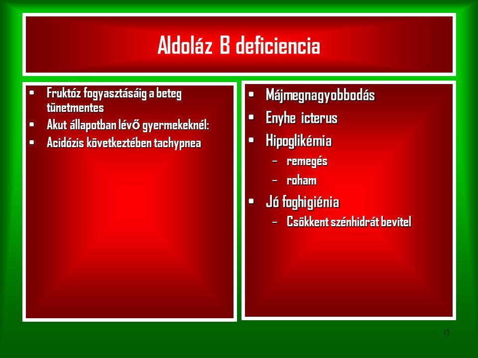 17 Aldoláz B deficiencia Fruktóz fogyasztásáig a beteg tünetmentes Fruktóz fogyasztásáig a beteg tünetmentes Akut állapotban lév ő gyermekeknél: Akut állapotban lév ő gyermekeknél: Acidózis következtében tachypnea Acidózis következtében tachypnea Májmegnagyobbodás Májmegnagyobbodás Enyhe icterus Enyhe icterus Hipoglikémia Hipoglikémia – remegés – roham Jó foghigiénia Jó foghigiénia – Csökkent szénhidrát bevitel