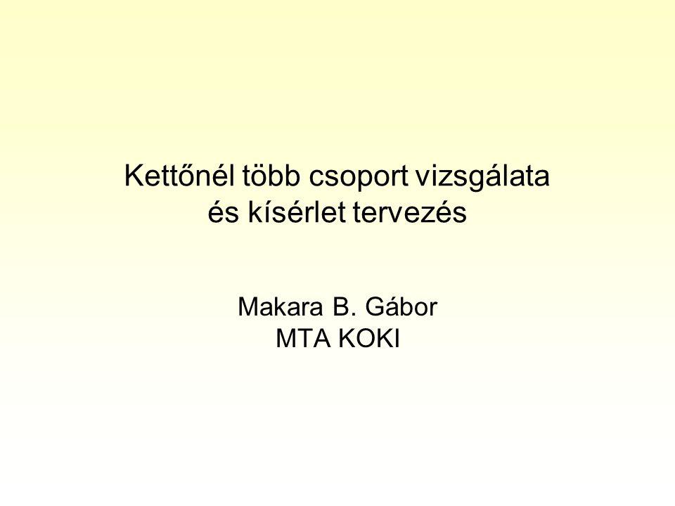 Kettőnél több csoport vizsgálata és kísérlet tervezés Makara B. Gábor MTA KOKI