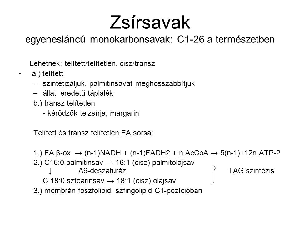 Zsírsavak egyenesláncú monokarbonsavak: C1-26 a természetben Lehetnek: telített/telítetlen, cisz/transz a.) telített –szintetizáljuk, palmitinsavat meghosszabbítjuk –állati eredetű táplálék b.) transz telítetlen - kérődzők tejzsírja, margarin Telített és transz telítetlen FA sorsa: 1.) FA β-ox.