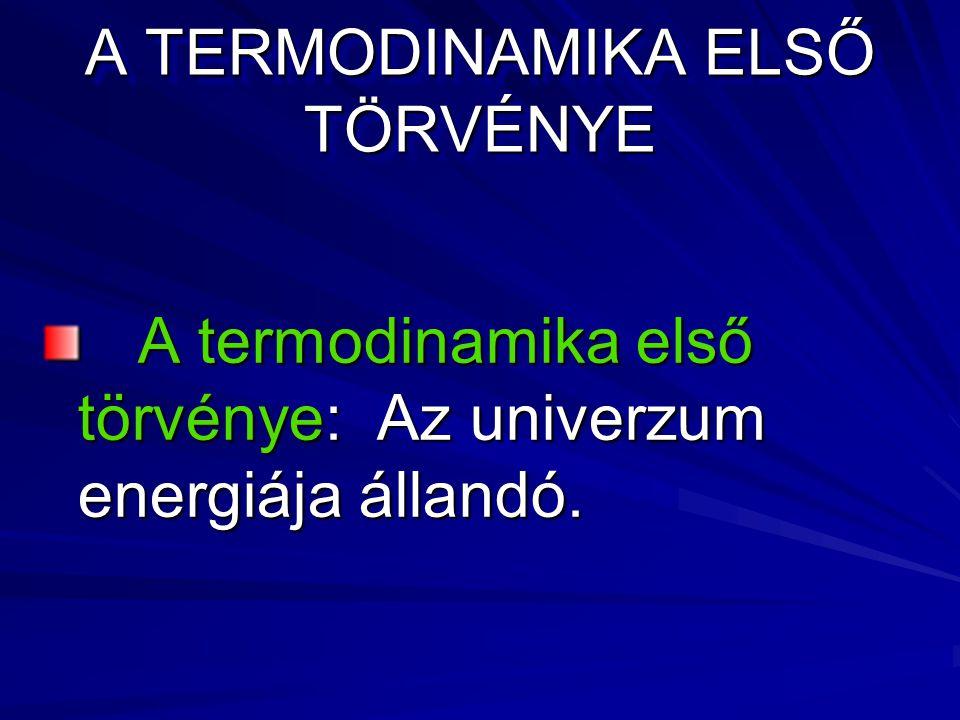A TERMODINAMIKA ELSŐ TÖRVÉNYE A termodinamika első törvénye: Az univerzum energiája állandó.