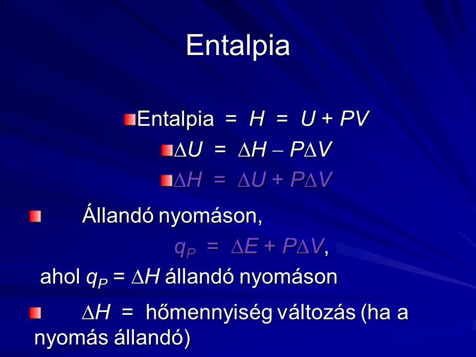 Entalpia Entalpia = H = U + PV  U =  H  P  V  H =  U + P  V Állandó nyomáson, Állandó nyomáson, q P =  E + P  V, ahol q P =  H állandó nyomáson  H = hőmennyiség változás (ha a nyomás állandó)