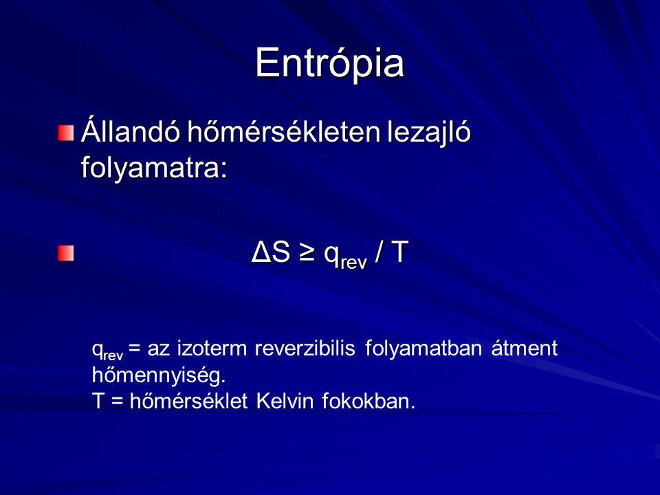 Entrópia Állandó hőmérsékleten lezajló folyamatra: ΔS ≥ q rev / T ΔS ≥ q rev / T q rev = az izoterm reverzibilis folyamatban átment hőmennyiség.